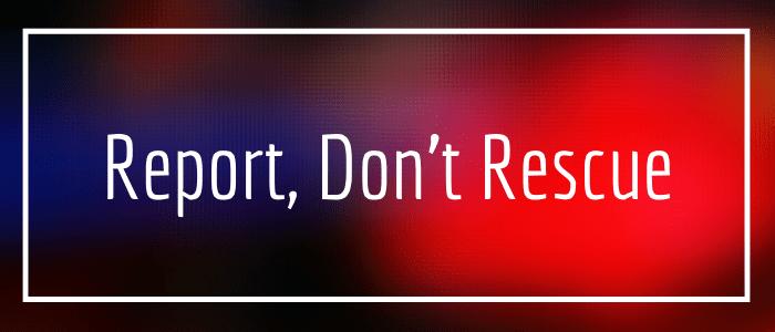 Report, Don't Rescue