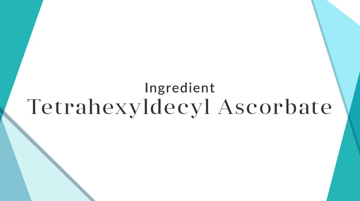 What Is Tetrahexyldecyl Ascorbate?