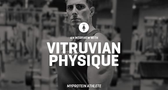 An Interview With Vitruvian Physique | Myprotein Athlete